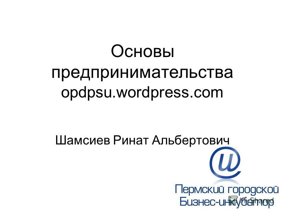Основы предпринимательства opdpsu.wordpress.com Шамсиев Ринат Альбертович