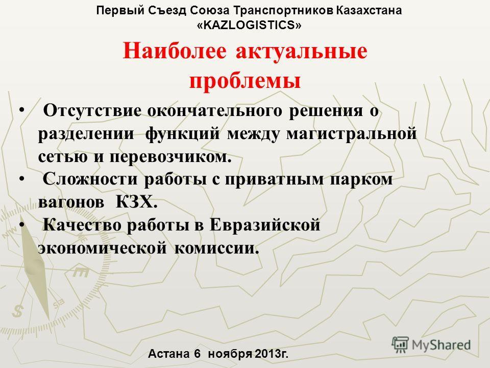 Первый Съезд Союза Транспортников Казахстана «KAZLOGISTICS» Астана 6 ноября 2013г. Наиболее актуальные проблемы Отсутствие окончательного решения о разделении функций между магистральной сетью и перевозчиком. Сложности работы с приватным парком вагон