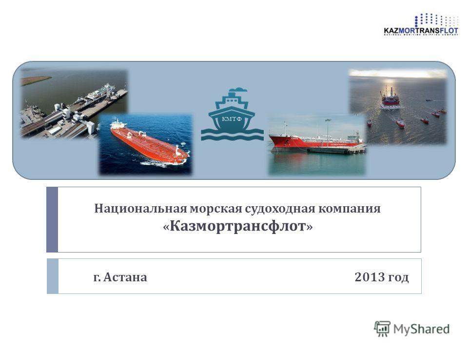 Национальная морская судоходная компания « Казмортрансфлот » г. Астана 2013 год КМТФ