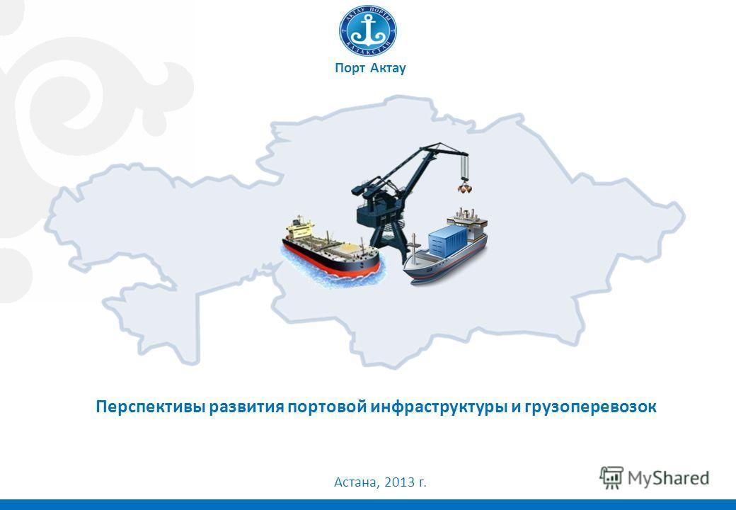 1 Перспективы развития портовой инфраструктуры и грузоперевозок Порт Актау Астана, 2013 г.