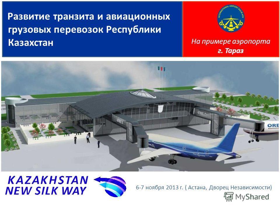 6-7 ноября 2013 г. ( Астана, Дворец Независимости) Развитие транзита и авиационных грузовых перевозок Республики Казахстан На примере аэропорта г. Тараз