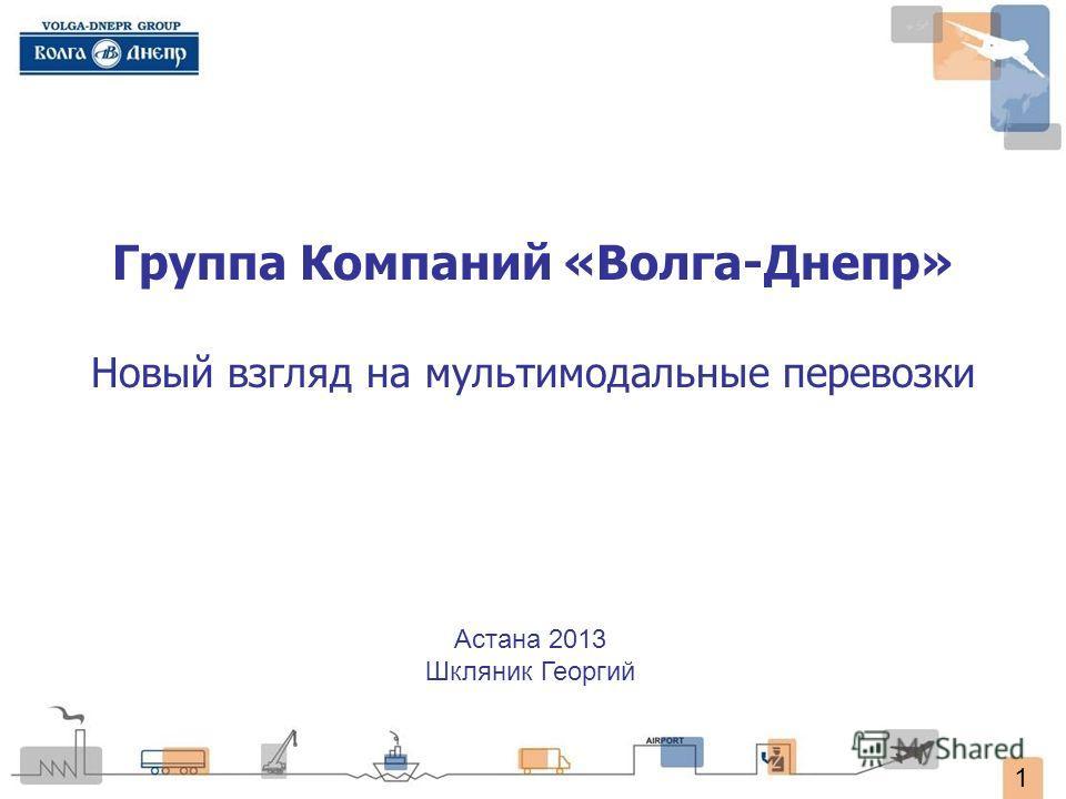 1 Группа Компаний «Волга-Днепр» Новый взгляд на мультимодальные перевозки Астана 2013 Шкляник Георгий