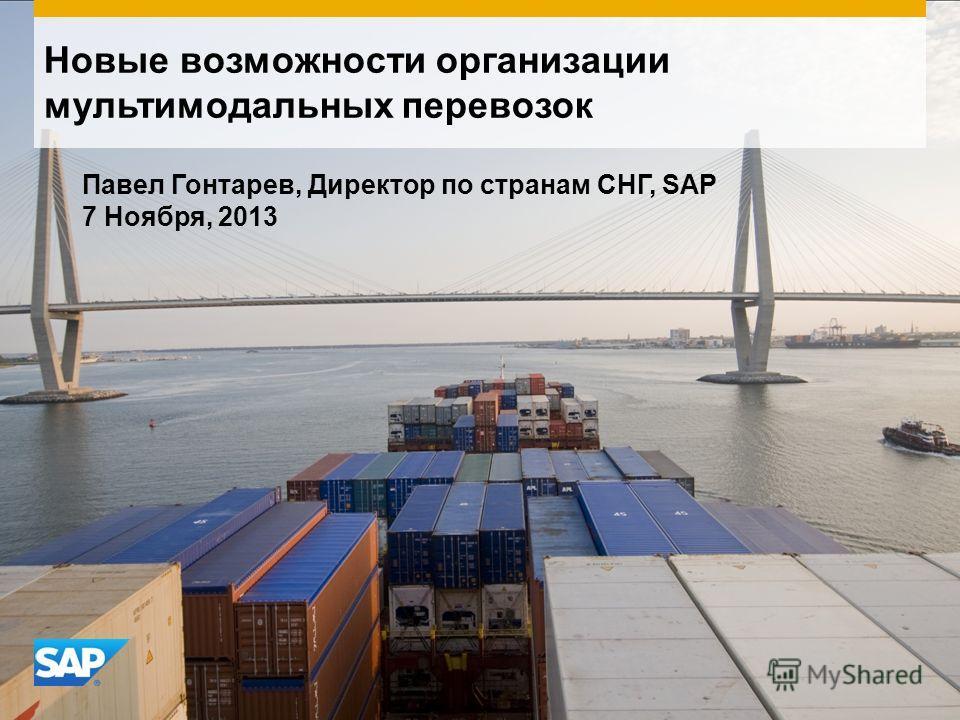 Новые возможности организации мультимодальных перевозок Павел Гонтарев, Директор по странам СНГ, SAP 7 Ноября, 2013