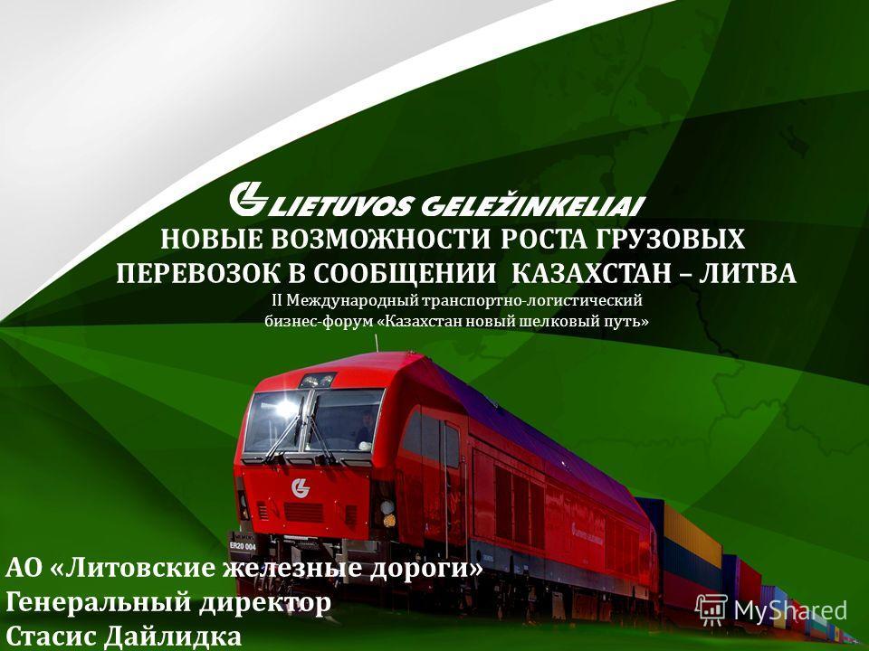 АО «Литовские железные дороги» Генеральный директор Стасис Дайлидка НОВЫЕ ВОЗМОЖНОСТИ РОСТА ГРУЗОВЫХ ПЕРЕВОЗОК В СООБЩЕНИИ КАЗАХСТАН – ЛИТВА II Международный транспортно-логистический бизнес-форум «Казахстан новый шелковый путь»