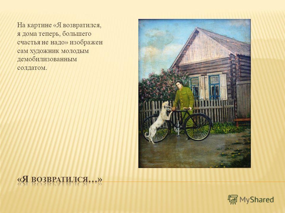 На картине «Я возвратился, я дома теперь, большего счастья не надо» изображен сам художник молодым демобилизованным солдатом.