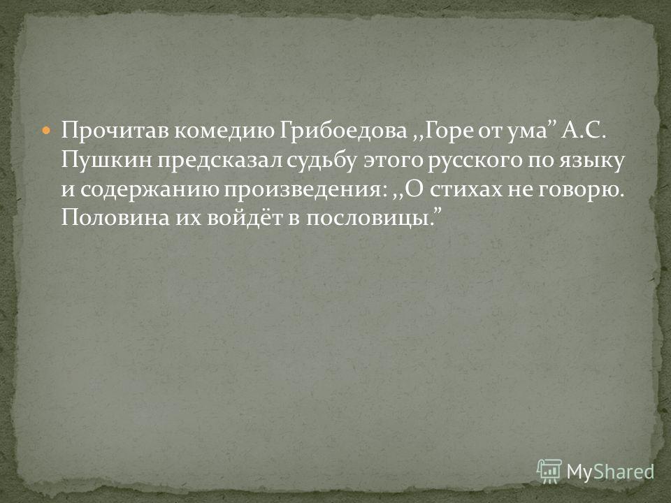 Прочитав комедию Грибоедова,,Горе от ума А.С. Пушкин предсказал судьбу этого русского по языку и содержанию произведения:,,О стихах не говорю. Половина их войдёт в пословицы.