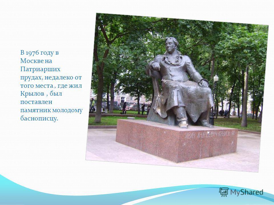 В Летнем саду Петербурга стоит знаменитый памятник, созданный скульптором Петром Клодтом. Это первый памятник писателю в России. Он был создан на народные деньги,собранные по всей Руси. Основание памятника барельефы с героями басен и сценками из них.