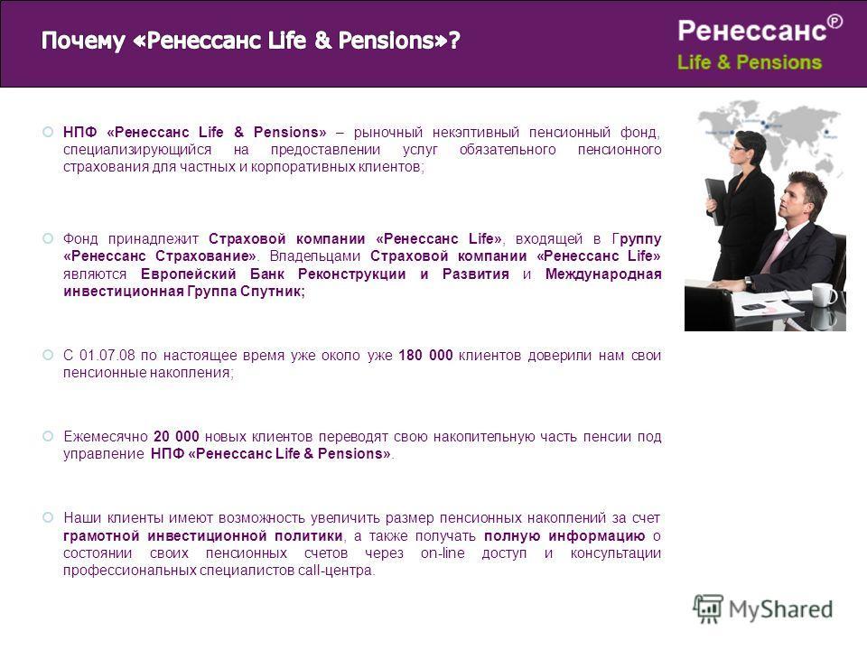 НПФ «Ренессанс Life & Pensions» – рыночный некэптивный пенсионный фонд, специализирующийся на предоставлении услуг обязательного пенсионного страхования для частных и корпоративных клиентов; Фонд принадлежит Страховой компании «Ренессанс Life», входя