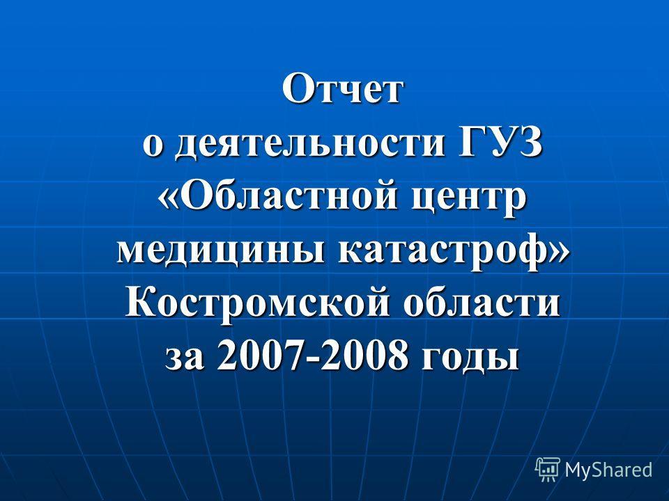 Отчет о деятельности ГУЗ «Областной центр медицины катастроф» Костромской области за 2007-2008 годы