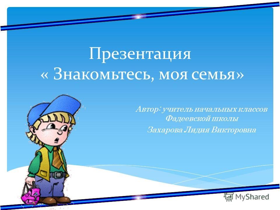Презентация « Знакомьтесь, моя семья» Автор: учитель начальных классов Фадеевской школы Захарова Лидия Викторовна