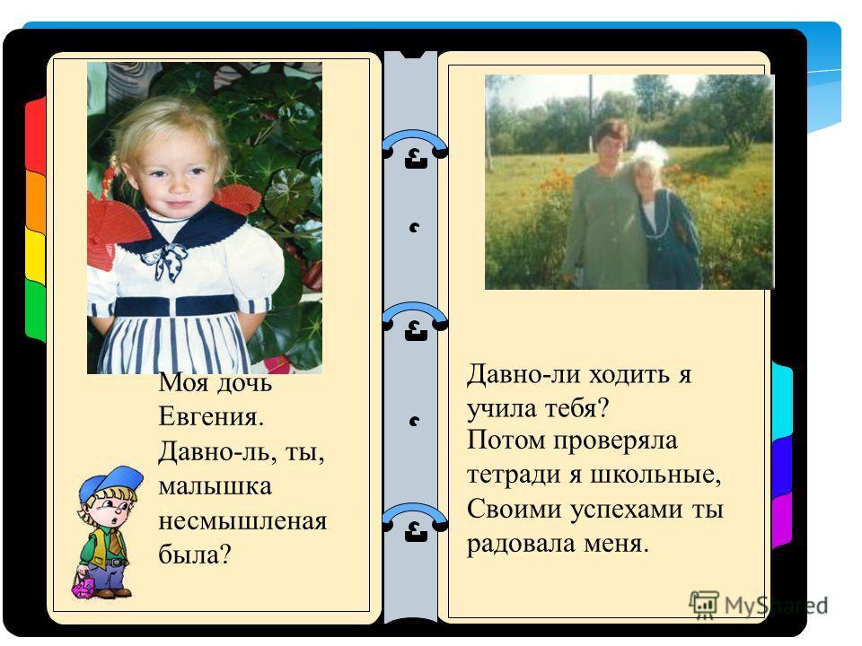 Моя дочь Евгения. Давно-ль, ты, малышка несмышленая была? Потом проверяла тетради я школьные, Своими успехами ты радовала меня. Давно-ли ходить я учила тебя?