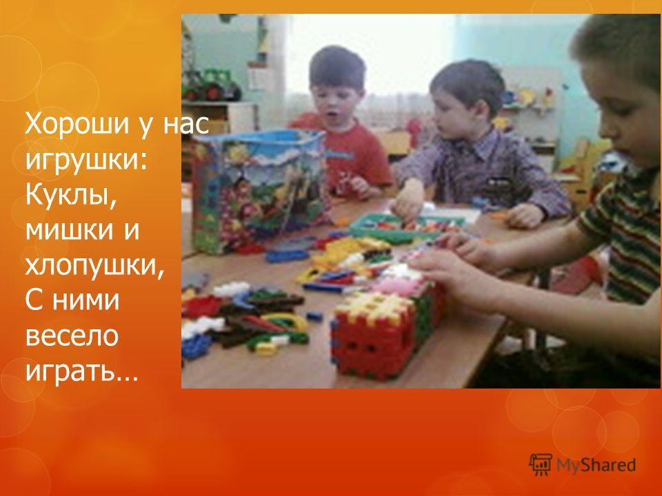 Хороши у нас игрушки: Куклы, мишки и хлопушки, С ними весело играть…