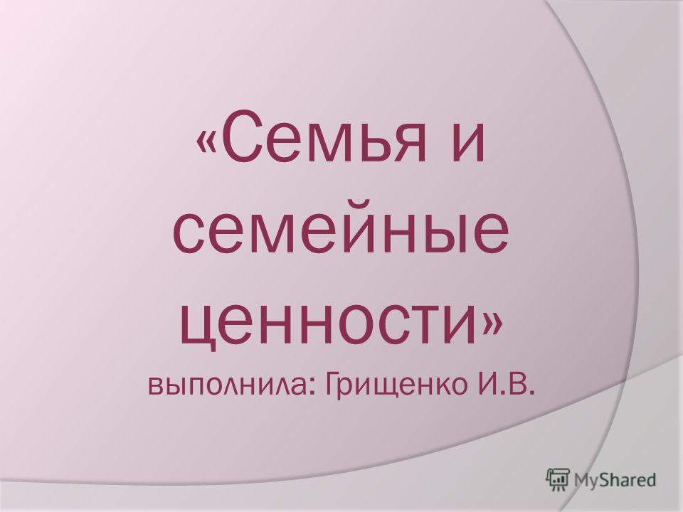«Семья и семейные ценности» выполнила: Грищенко И.В.