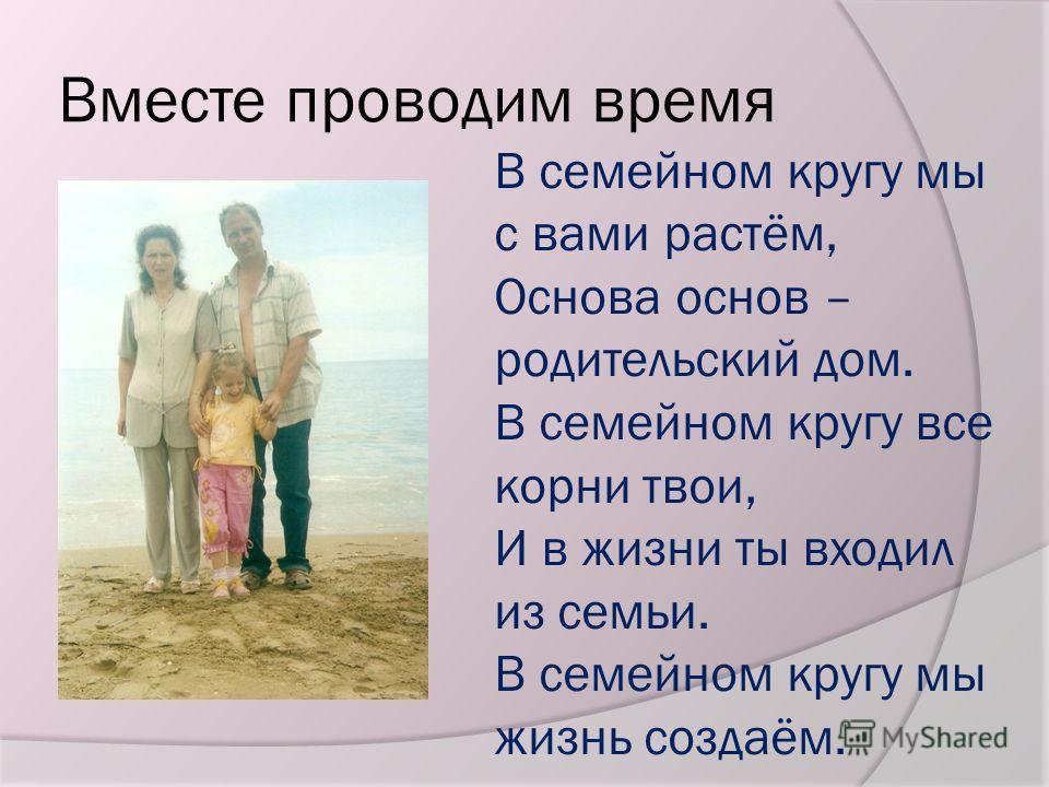 Вместе проводим время В семейном кругу мы с вами растём, Основа основ – родительский дом. В семейном кругу все корни твои, И в жизни ты входил из семьи. В семейном кругу мы жизнь создаём.