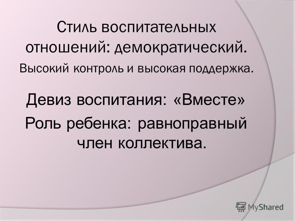 Стиль воспитательных отношений: демократический. Высокий контроль и высокая поддержка. Девиз воспитания: «Вместе» Роль ребенка: равноправный член коллектива.