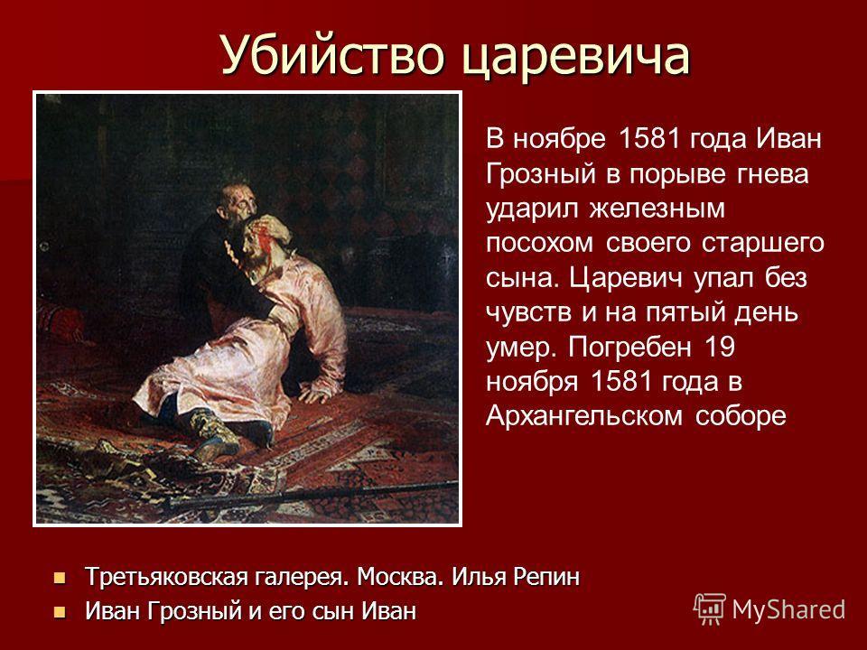 Убийство царевича В ноябре 1581 года Иван Грозный в порыве гнева ударил железным посохом своего старшего сына. Царевич упал без чувств и на пятый день умер. Погребен 19 ноября 1581 года в Архангельском соборе Третьяковская галерея. Москва. Илья Репин