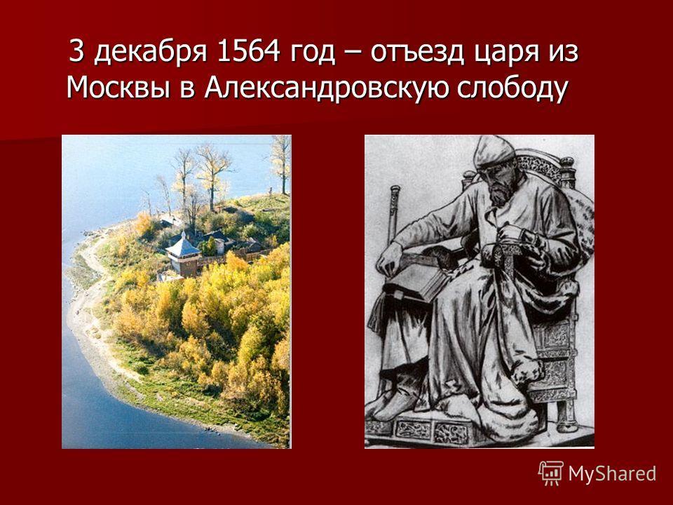 3 декабря 1564 год – отъезд царя из Москвы в Александровскую слободу 3 декабря 1564 год – отъезд царя из Москвы в Александровскую слободу
