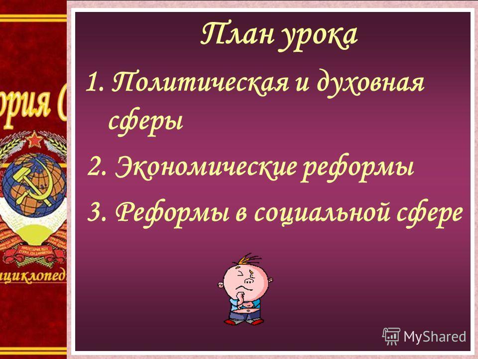 План урока 1. Политическая и духовная сферы 2. Экономические реформы 3. Реформы в социальной сфере