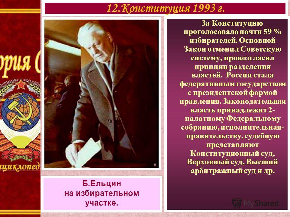 За Конституцию проголосовало почти 59 % избирателей. Основной Закон отменил Советскую систему, провозгласил принцип разделения властей. Россия стала федеративным государством с президентской формой правления. Законодательная власть принадлежит 2- пал