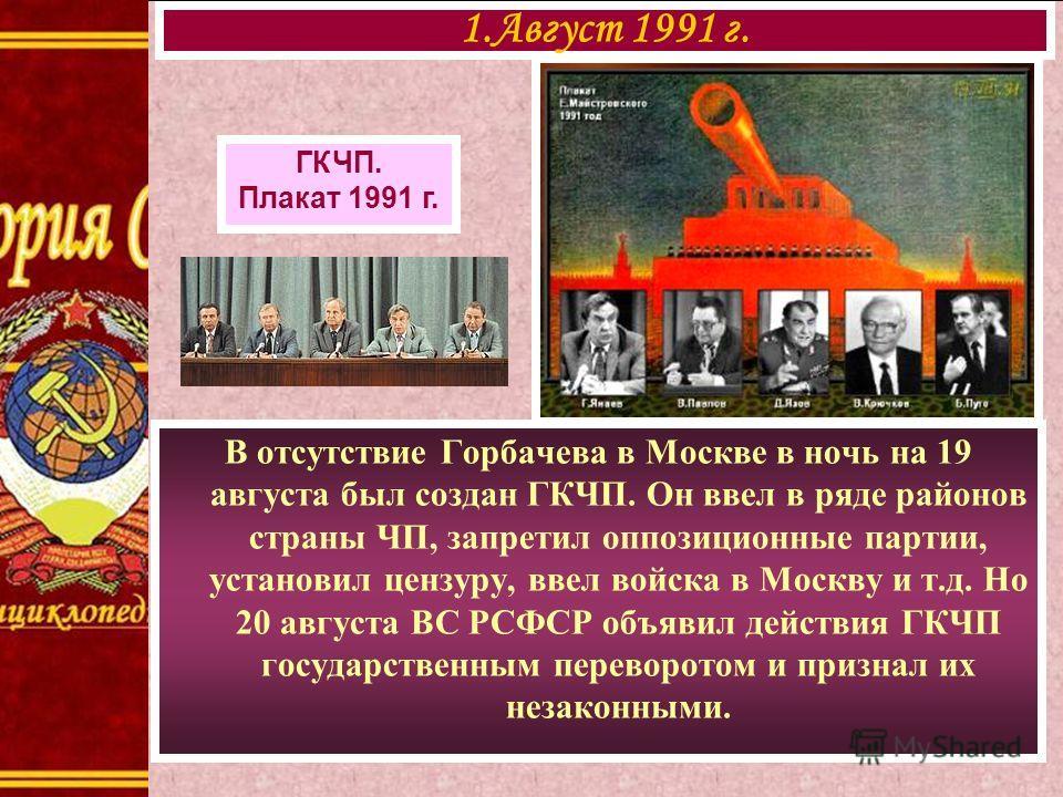 В отсутствие Горбачева в Москве в ночь на 19 августа был создан ГКЧП. Он ввел в ряде районов страны ЧП, запретил оппозиционные партии, установил цензуру, ввел войска в Москву и т.д. Но 20 августа ВС РСФСР объявил действия ГКЧП государственным перевор