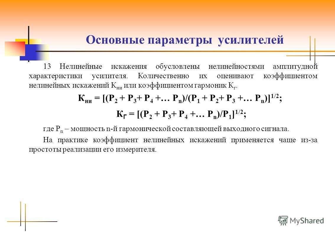 Основные параметры усилителей 13 Нелинейные искажения обусловлены нелинейностями амплитудной характеристики усилителя. Количественно их оценивают коэффициентом нелинейных искажений К ни или коэффициентом гармоник К г. К ни = [(Р 2 + Р 3 + Р 4 +… Р n