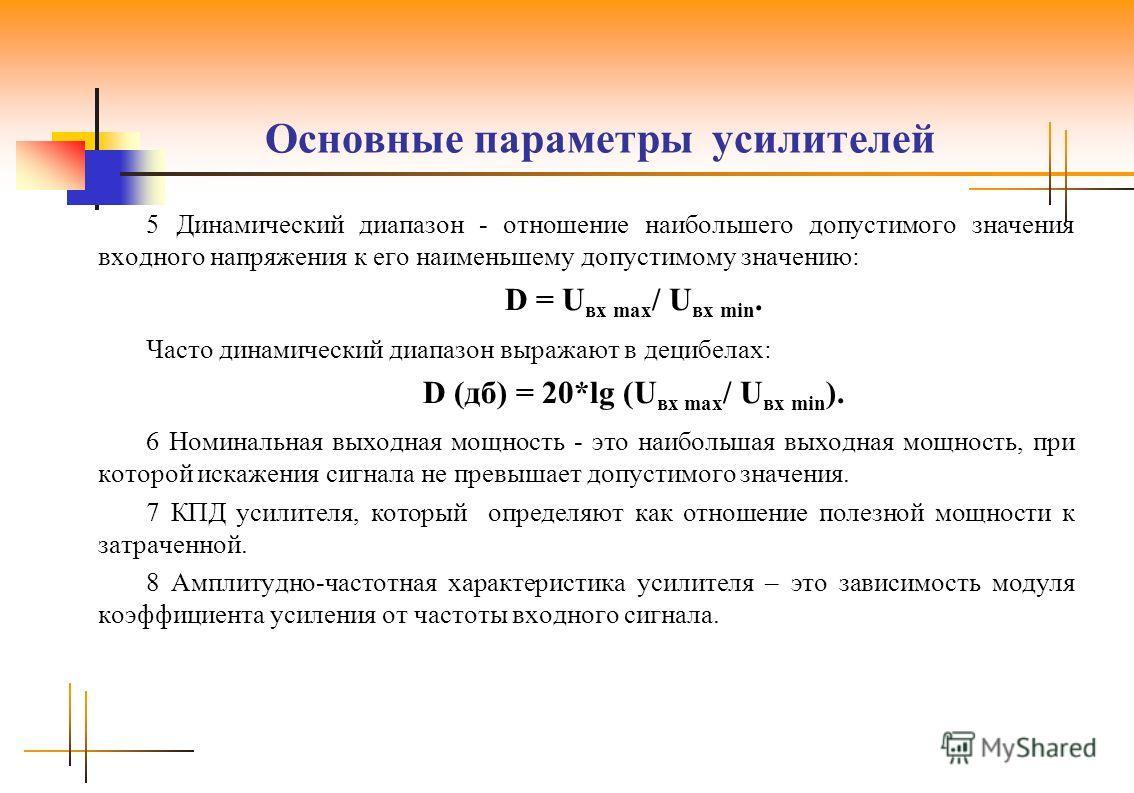 Основные параметры усилителей 5 Динамический диапазон - отношение наибольшего допустимого значения входного напряжения к его наименьшему допустимому значению: D = U вх max / U вх min. Часто динамический диапазон выражают в децибелах: D (дб) = 20*lg (
