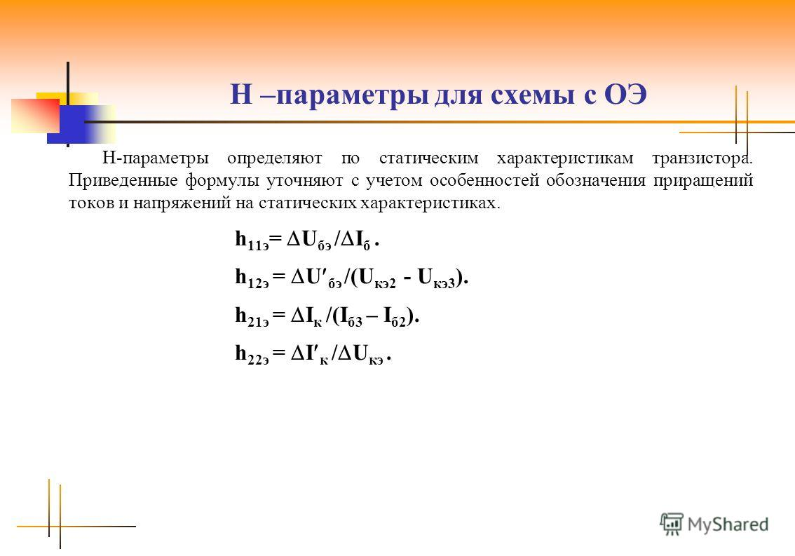 H –параметры для схемы с ОЭ H-параметры определяют по статическим характеристикам транзистора. Приведенные формулы уточняют с учетом особенностей обозначения приращений токов и напряжений на статических характеристиках. h 11э = U бэ / I б. h 12э = U