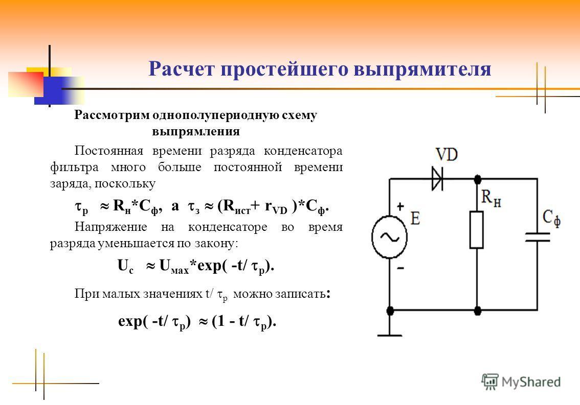 Расчет простейшего выпрямителя Рассмотрим однополупериодную схему выпрямления Постоянная времени разряда конденсатора фильтра много больше постоянной времени заряда, поскольку р R н *С ф, а з (R ист + r VD )*С ф. Напряжение на конденсаторе во время р