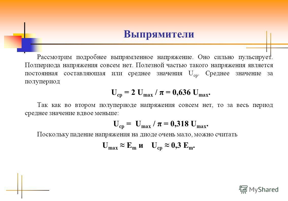 Рассмотрим подробнее выпрямленное напряжение. Оно сильно пульсирует. Полпериода напряжения совсем нет. Полезной частью такого напряжения является постоянная составляющая или среднее значения U ср. Среднее значение за полупериод U ср = 2 U max / π = 0