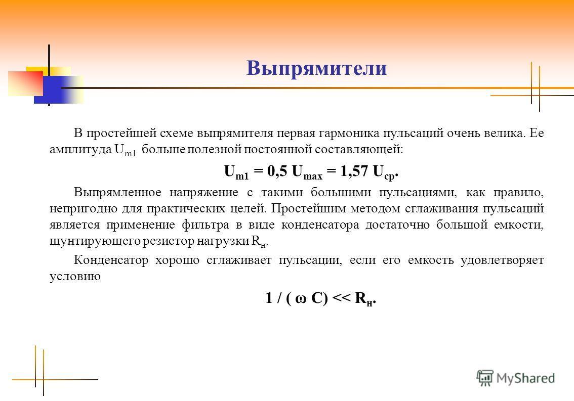 Выпрямители В простейшей схеме выпрямителя первая гармоника пульсаций очень велика. Ее амплитуда U m1 больше полезной постоянной составляющей: U m1 = 0,5 U max = 1,57 U ср. Выпрямленное напряжение с такими большими пульсациями, как правило, непригодн