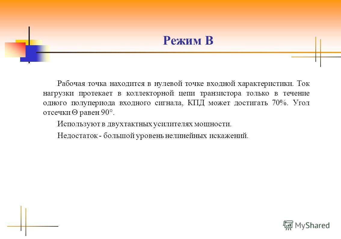 Режим B Рабочая точка находится в нулевой точке входной характеристики. Ток нагрузки протекает в коллекторной цепи транзистора только в течение одного полупериода входного сигнала, КПД может достигать 70%. Угол отсечки равен 90. Используют в двухтакт