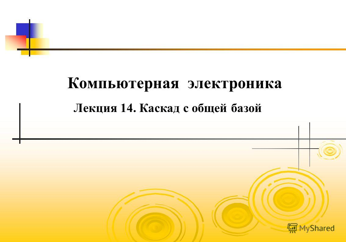 Компьютерная электроника Лекция 14. Каскад с общей базой