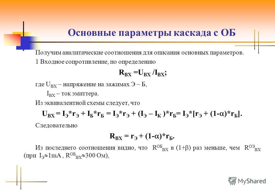 Основные параметры каскада с ОБ Получим аналитические соотношения для описания основных параметров. 1 Входное сопротивление, по определению R ВХ =U ВХ /I ВХ ; где U ВХ – напряжение на зажимах Э – Б, I ВХ – ток эмиттера. Из эквивалентной схемы следует