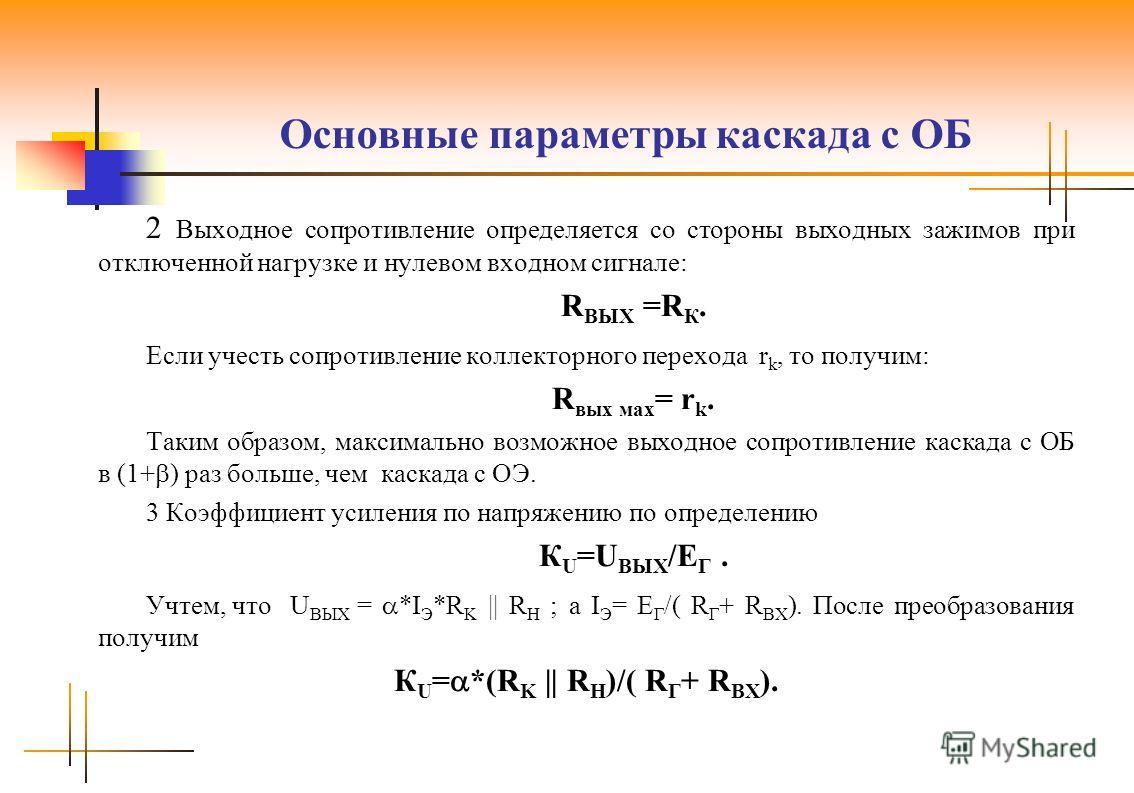 Основные параметры каскада с ОБ 2 Выходное сопротивление определяется со стороны выходных зажимов при отключенной нагрузке и нулевом входном сигнале: R ВЫХ =R К. Если учесть сопротивление коллекторного перехода r k, то получим: R вых мах = r k. Таким