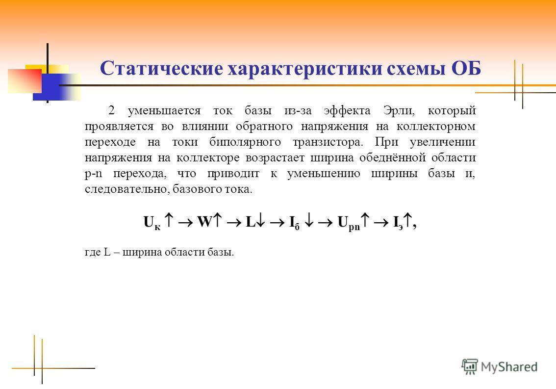 Статические характеристики схемы ОБ 2 уменьшается ток базы из-за эффекта Эрли, который проявляется во влиянии обратного напряжения на коллекторном переходе на токи биполярного транзистора. При увеличении напряжения на коллекторе возрастает ширина обе