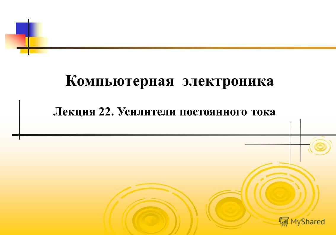 Компьютерная электроника Лекция 22. Усилители постоянного тока