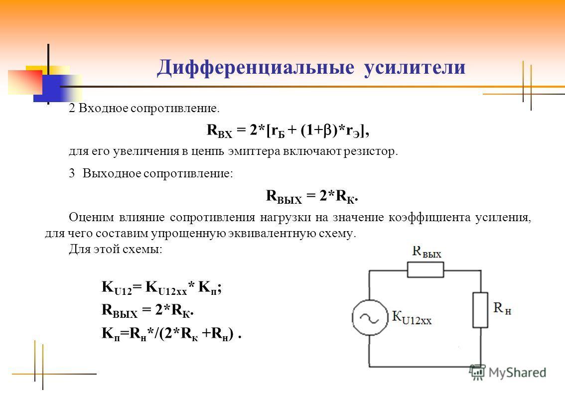 Дифференциальные усилители 2 Входное сопротивление. R ВХ = 2*[r Б + (1+ )*r Э ], для его увеличения в ценпь эмиттера включают резистор. 3 Выходное сопротивление: R ВЫХ = 2*R К. Оценим влияние сопротивления нагрузки на значение коэффициента усиления,
