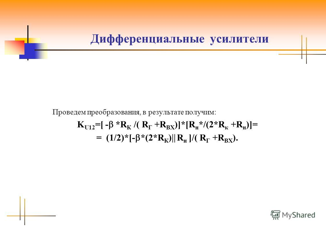 Дифференциальные усилители Проведем преобразования, в результате получим: K U12 =[ - *R К /( R Г +R ВХ )]*[R н */(2*R к +R н )]= = (1/2)*[- *(2*R К ) R н ]/( R Г +R ВХ ).
