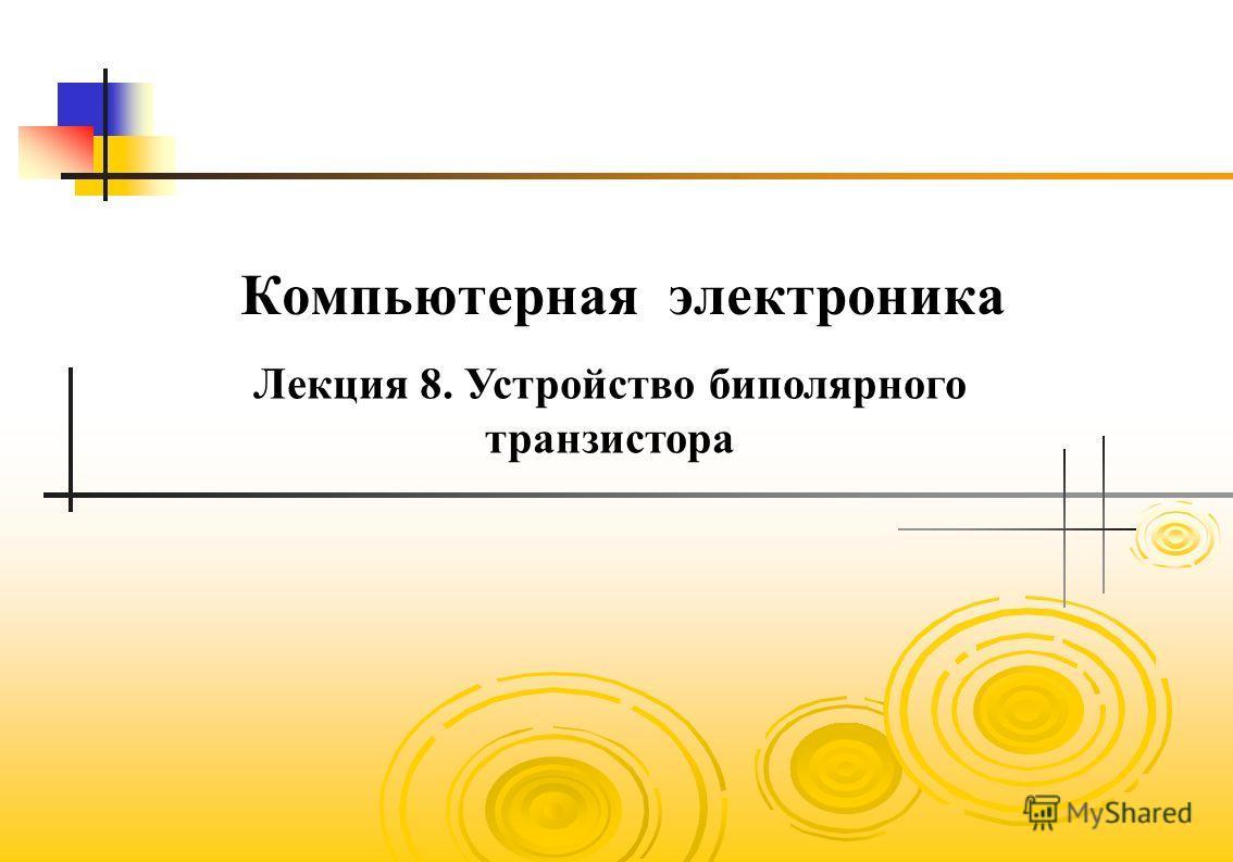 Компьютерная электроника Лекция 8. Устройство биполярного транзистора