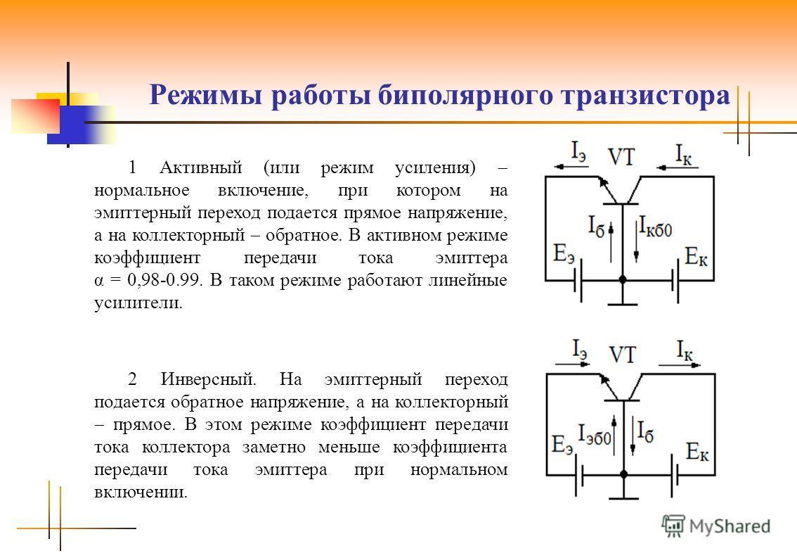 Режимы работы биполярного транзистора 1 Активный (или режим усиления) нормальное включение, при котором на эмиттерный переход подается прямое напряжение, а на коллекторный обратное. В активном режиме коэффициент передачи тока эмиттера α = 0,98-0.99.