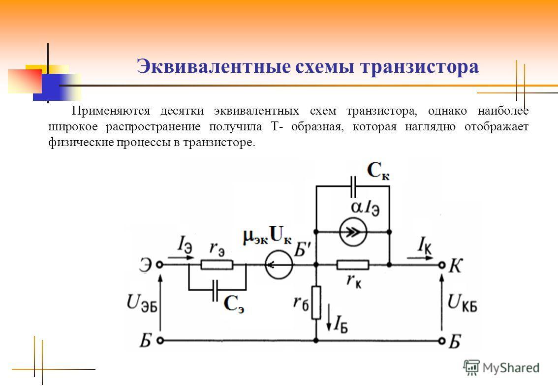 Эквивалентные схемы транзистора Применяются десятки эквивалентных схем транзистора, однако наиболее широкое распространение получила Т- образная, которая наглядно отображает физические процессы в транзисторе.