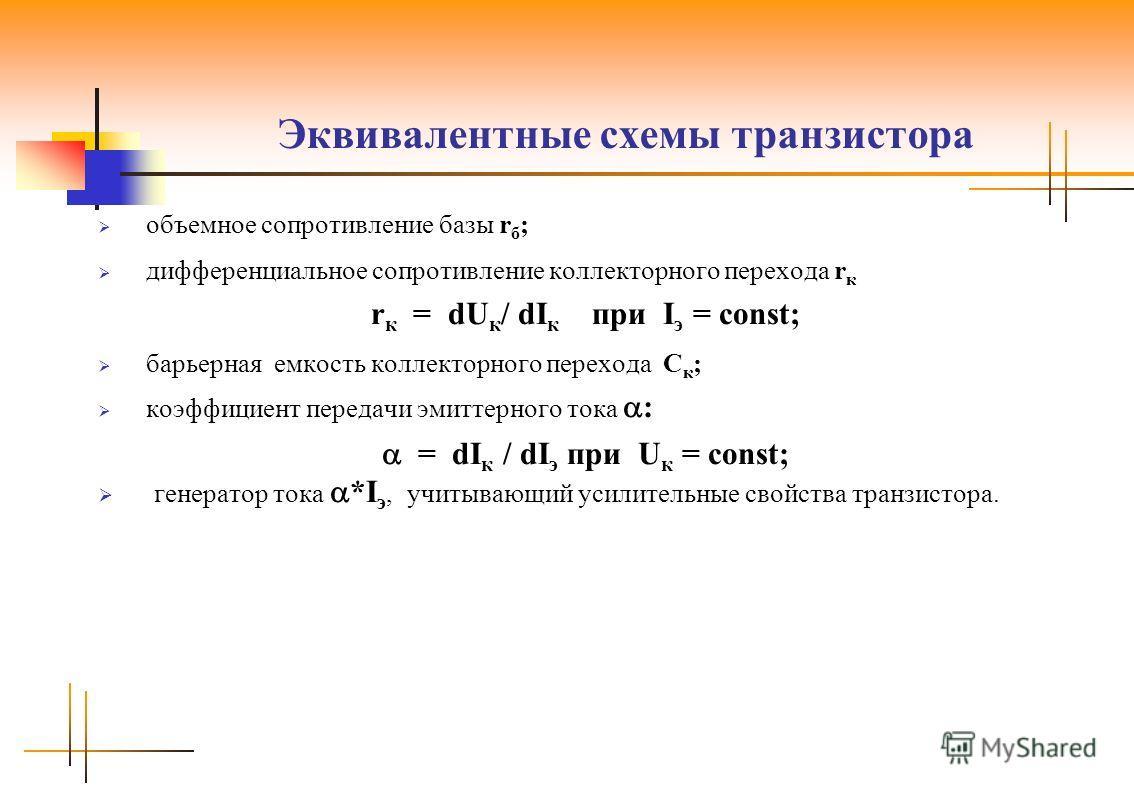 Эквивалентные схемы транзистора объемное сопротивление базы r б ; дифференциальное сопротивление коллекторного перехода r к r к = dU к / dI к при I э = const; барьерная емкость коллекторного перехода С к ; коэффициент передачи эмиттерного тока : = dI