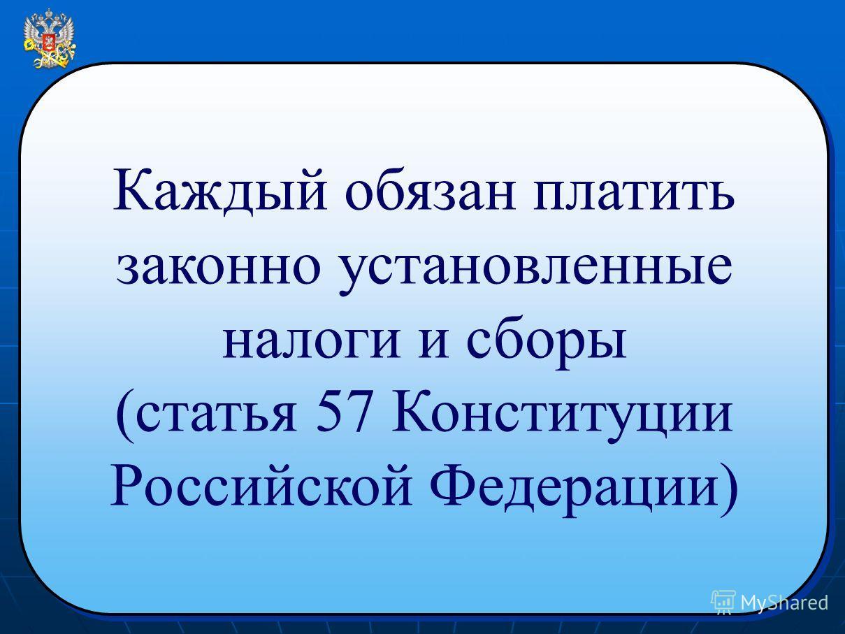 Каждый обязан платить законно установленные налоги и сборы (статья 57 Конституции Российской Федерации) Каждый обязан платить законно установленные налоги и сборы (статья 57 Конституции Российской Федерации)