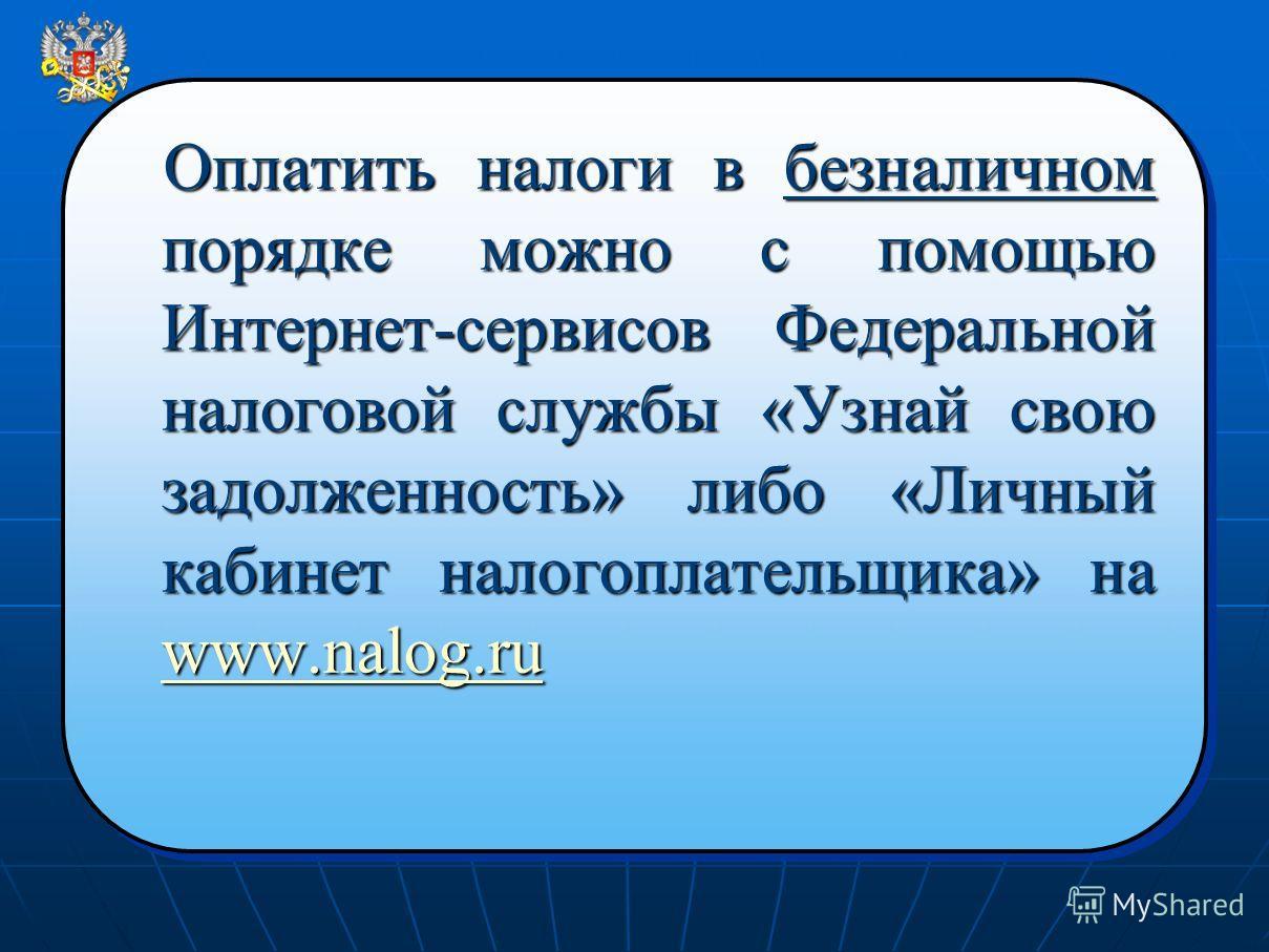 Оплатить налоги в безналичном порядке можно с помощью Интернет-сервисов Федеральной налоговой службы «Узнай свою задолженность» либо «Личный кабинет налогоплательщика» на www.nalog.ru www.nalog.ru Оплатить налоги в безналичном порядке можно с помощью