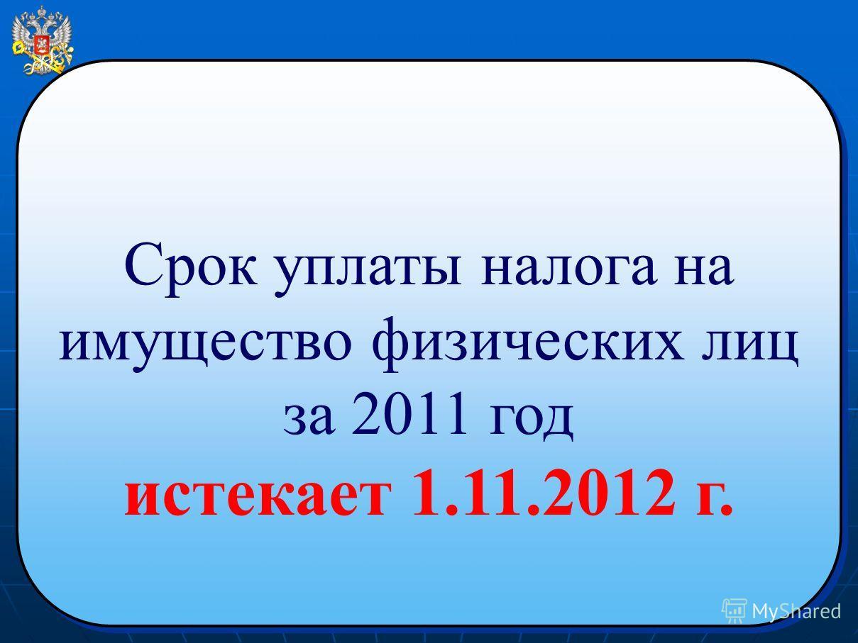 Срок уплаты налога на имущество физических лиц за 2011 год истекает 1.11.2012 г. Срок уплаты налога на имущество физических лиц за 2011 год истекает 1.11.2012 г.