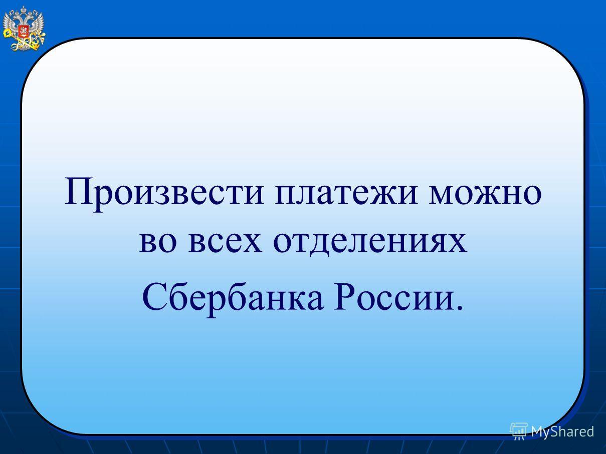Произвести платежи можно во всех отделениях Сбербанка России. Произвести платежи можно во всех отделениях Сбербанка России.