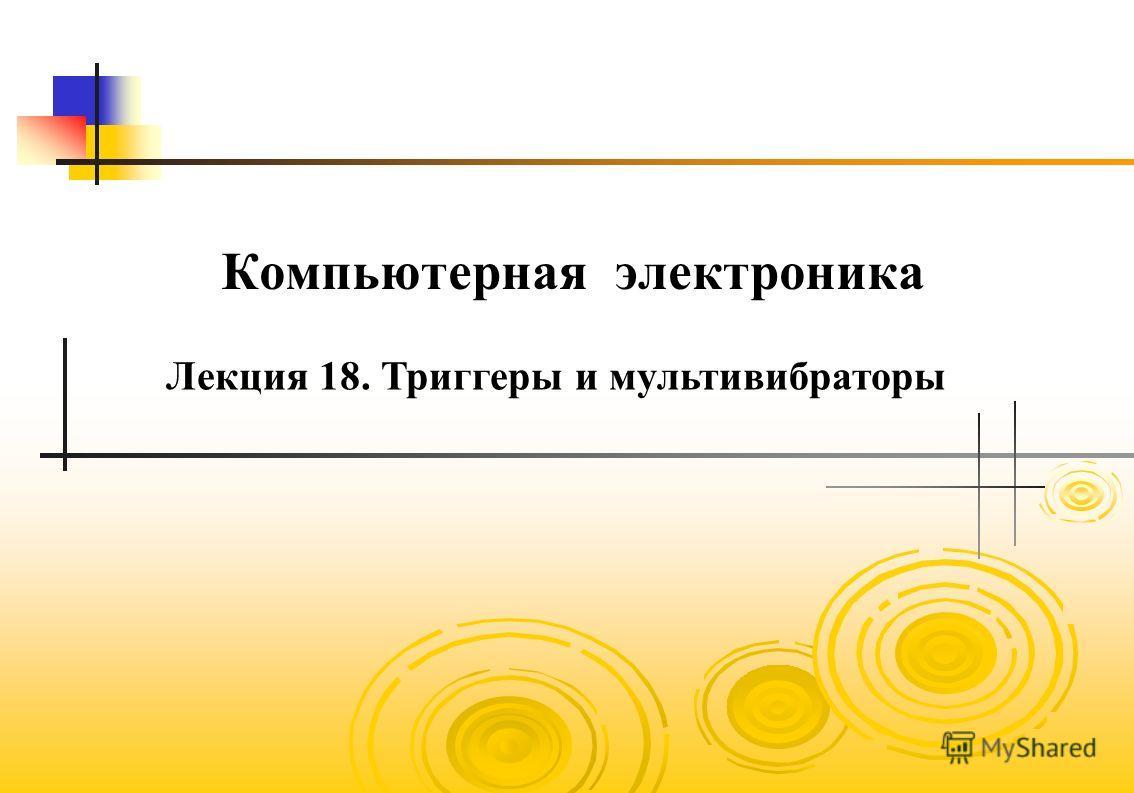 Компьютерная электроника Лекция 18. Триггеры и мультивибраторы