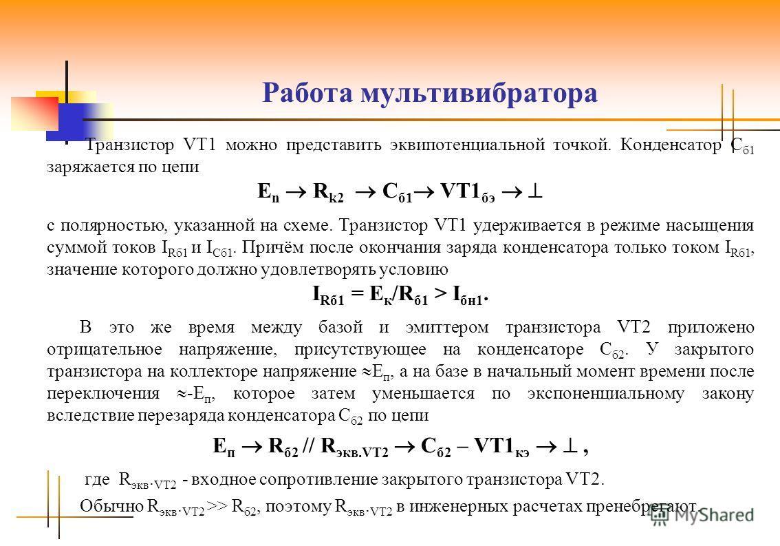 Работа мультивибратора Транзистор VT1 можно представить эквипотенциальной точкой. Конденсатор С б1 заряжается по цепи E n R k2 C б1 VT1 бэ с полярностью, указанной на схеме. Транзистор VT1 удерживается в режиме насыщения суммой токов I Rб1 и I Сб1. П