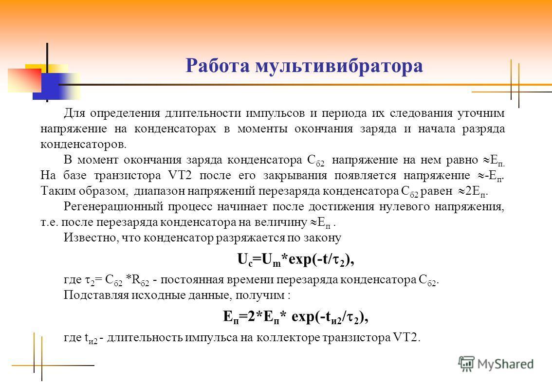 Работа мультивибратора Для определения длительности импульсов и периода их следования уточним напряжение на конденсаторах в моменты окончания заряда и начала разряда конденсаторов. В момент окончания заряда конденсатора С б2 напряжение на нем равно Е