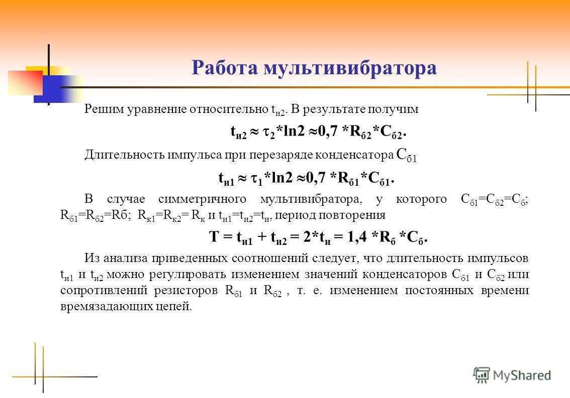 Работа мультивибратора Решим уравнение относительно t и2. В результате получим t и2 2 *ln2 0,7 *R б2 *C б2. Длительность импульса при перезаряде конденсатора C б1 t и1 1 *ln2 0,7 *R б1 *C б1. В случае симметричного мультивибратора, у которого C б1 =C